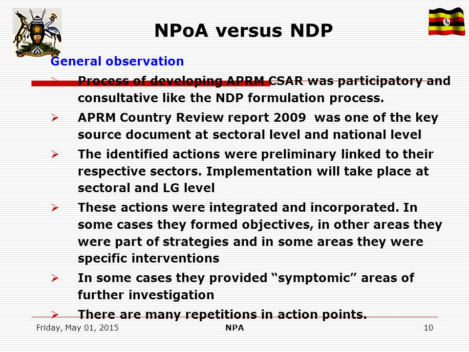 Friday, May 01, 2015NPA10 NPoA versus NDP General observation  Process of developing APRM CSAR was participatory and consultative like the NDP formulation process.