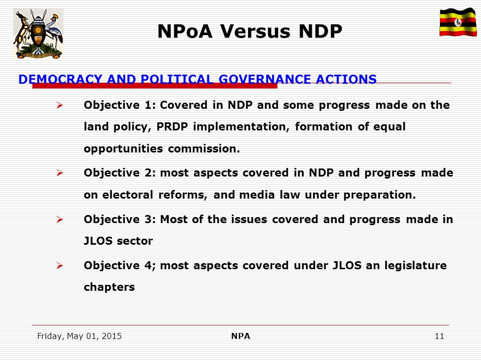 Friday, May 01, 2015NPA11 NPoA Versus NDP DEMOCRACY AND POLITICAL GOVERNANCE ACTIONS  Objective 1: Covered in NDP and some progress made on the land policy, PRDP implementation, formation of equal opportunities commission.