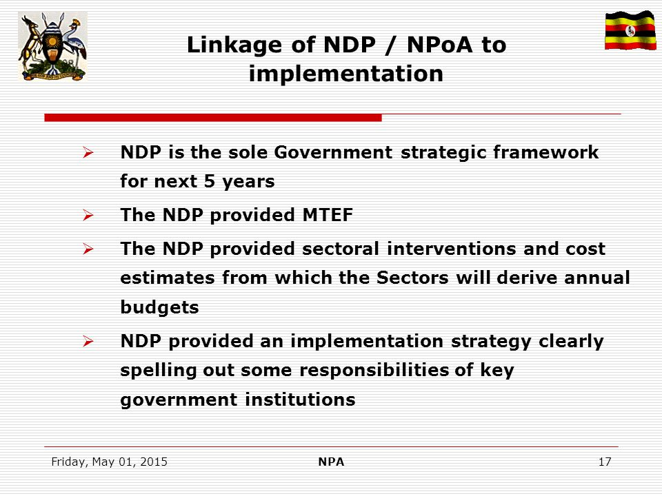 Friday, May 01, 2015NPA17 Linkage of NDP / NPoA to implementation  NDP is the sole Government strategic framework for next 5 years  The NDP provided