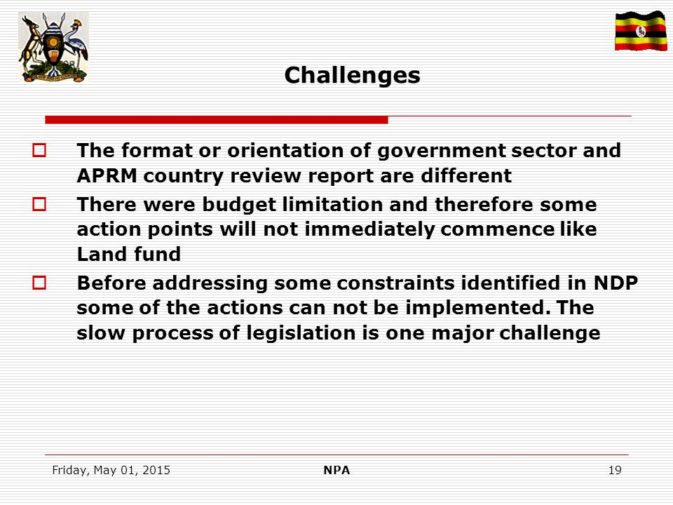 Friday, May 01, 2015NPA19 Challenges  The format or orientation of government sector and APRM country review report are different  There were budget