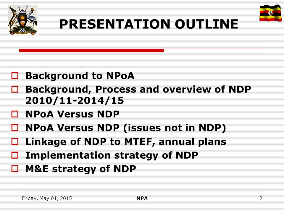 Friday, May 01, 2015NPA2 PRESENTATION OUTLINE  Background to NPoA  Background, Process and overview of NDP 2010/11-2014/15  NPoA Versus NDP  NPoA