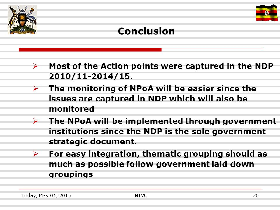 Friday, May 01, 2015NPA20 Conclusion  Most of the Action points were captured in the NDP 2010/11-2014/15.  The monitoring of NPoA will be easier sin