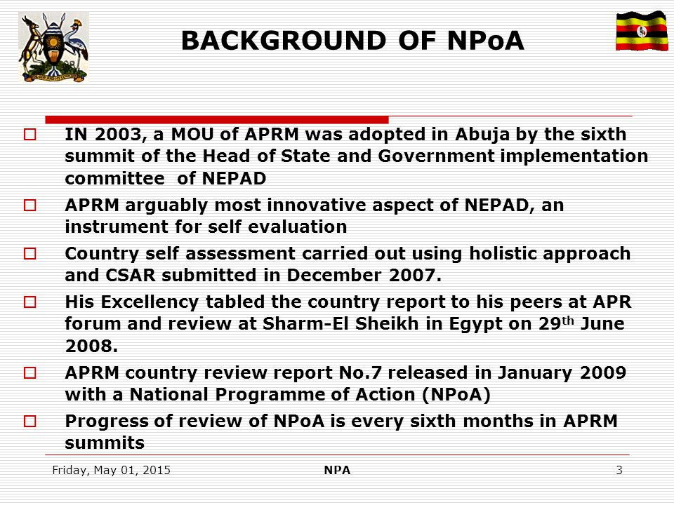 Friday, May 01, 2015NPA4 BACKGROUND OF NDP 2010/11- 2014/15  Uganda had 5 year Plans from post independence up to Early 1970S  Political turmoil and instability in the 1970s and early 1980s affected economic progress  Post-1986 reforms geared towards stabilising the economy (erratic macro-economic environment and promoting economic growth  Poverty Eradication Action Plan (PEAP) 1997/8-2007/8 as post structural adjustment poverty reduction strategy papers (PRSPs).