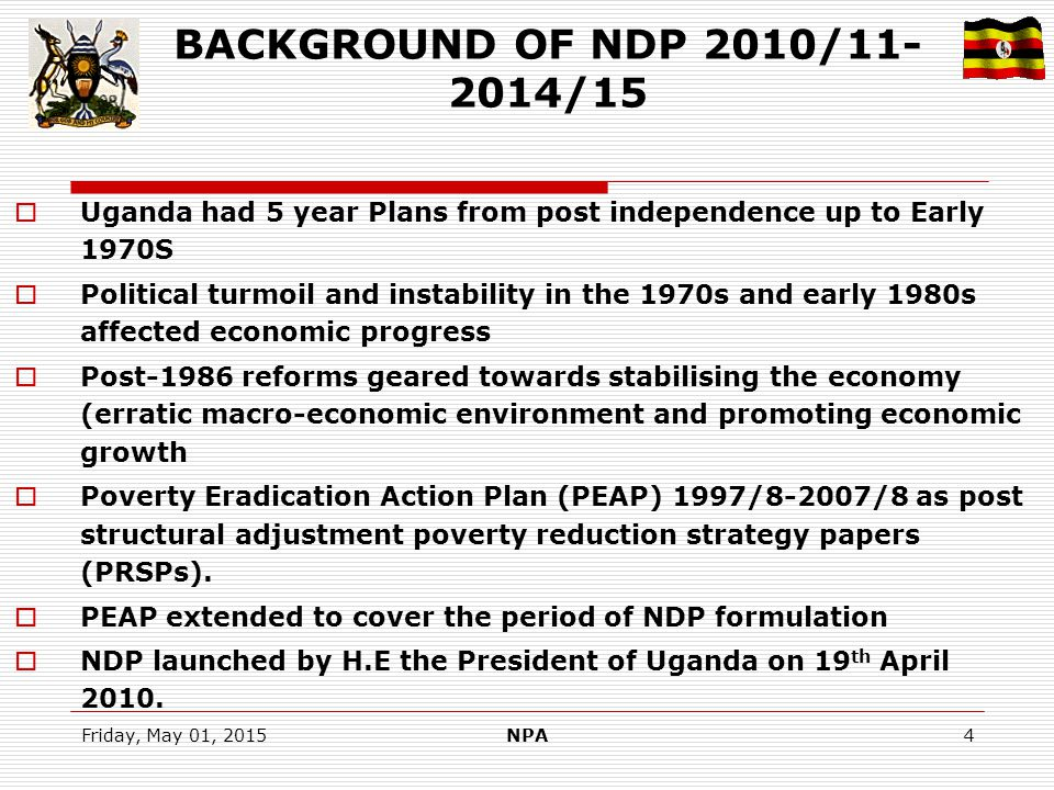 Friday, May 01, 2015NPA4 BACKGROUND OF NDP 2010/11- 2014/15  Uganda had 5 year Plans from post independence up to Early 1970S  Political turmoil and instability in the 1970s and early 1980s affected economic progress  Post-1986 reforms geared towards stabilising the economy (erratic macro-economic environment and promoting economic growth  Poverty Eradication Action Plan (PEAP) 1997/8-2007/8 as post structural adjustment poverty reduction strategy papers (PRSPs).