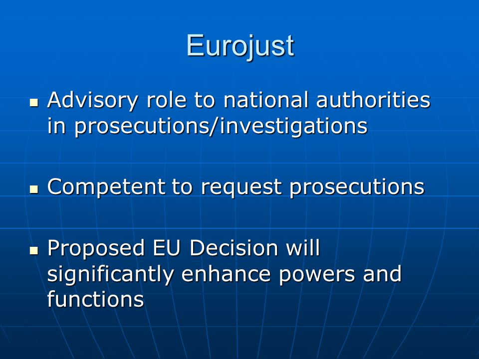 Eurojust Advisory role to national authorities in prosecutions/investigations Advisory role to national authorities in prosecutions/investigations Competent to request prosecutions Competent to request prosecutions Proposed EU Decision will significantly enhance powers and functions Proposed EU Decision will significantly enhance powers and functions