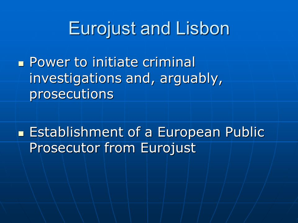 Eurojust and Lisbon Power to initiate criminal investigations and, arguably, prosecutions Power to initiate criminal investigations and, arguably, prosecutions Establishment of a European Public Prosecutor from Eurojust Establishment of a European Public Prosecutor from Eurojust