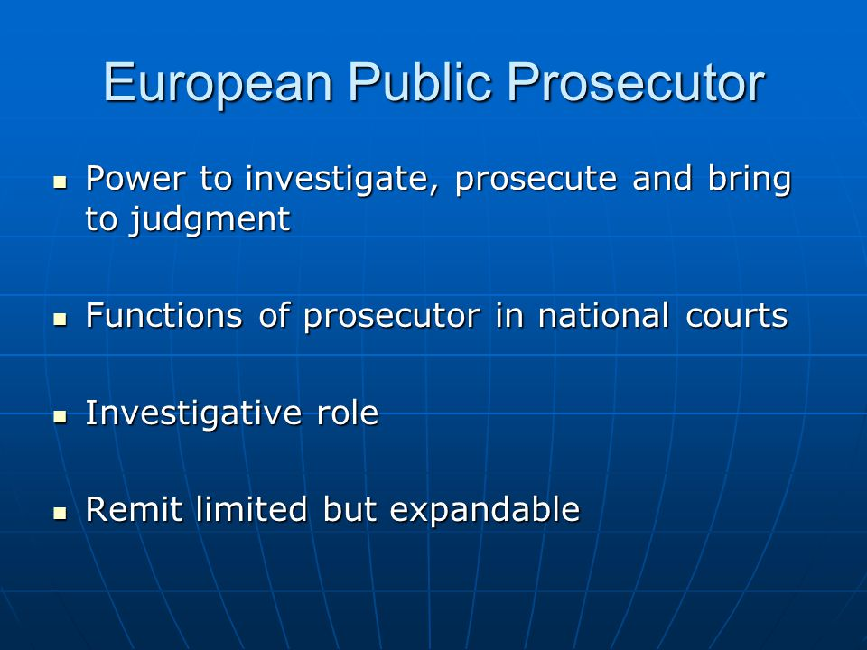 European Public Prosecutor Power to investigate, prosecute and bring to judgment Power to investigate, prosecute and bring to judgment Functions of prosecutor in national courts Functions of prosecutor in national courts Investigative role Investigative role Remit limited but expandable Remit limited but expandable