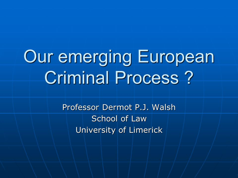 Our emerging European Criminal Process . Professor Dermot P.J.