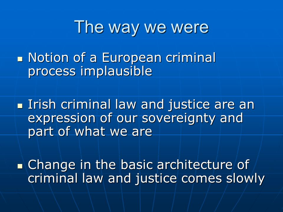 The way we were Notion of a European criminal process implausible Notion of a European criminal process implausible Irish criminal law and justice are an expression of our sovereignty and part of what we are Irish criminal law and justice are an expression of our sovereignty and part of what we are Change in the basic architecture of criminal law and justice comes slowly Change in the basic architecture of criminal law and justice comes slowly