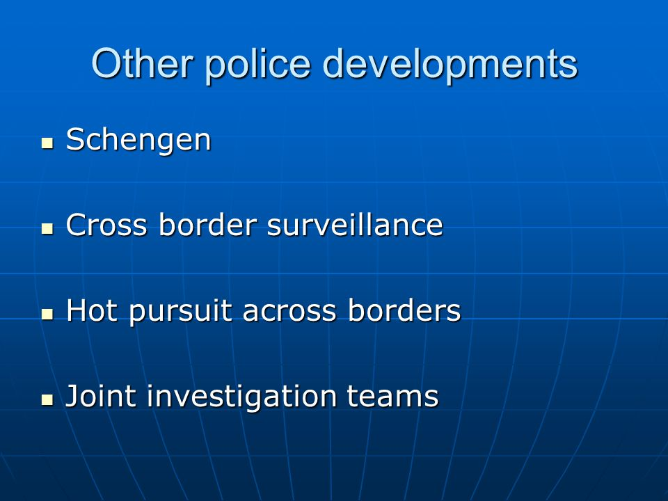 Other police developments Schengen Schengen Cross border surveillance Cross border surveillance Hot pursuit across borders Hot pursuit across borders Joint investigation teams Joint investigation teams