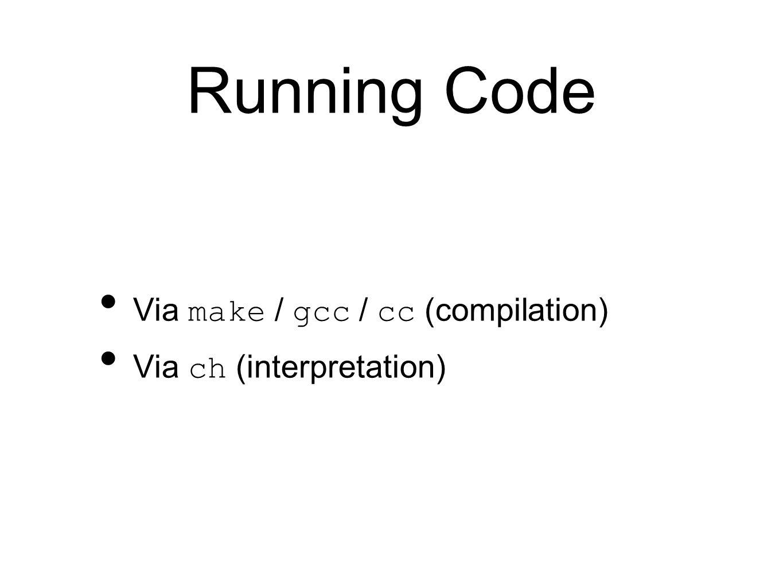 Running Code Via make / gcc / cc (compilation) Via ch (interpretation)