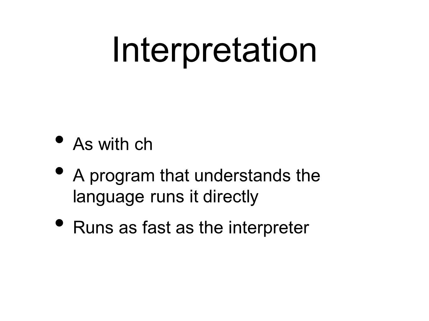 Interpretation As with ch A program that understands the language runs it directly Runs as fast as the interpreter