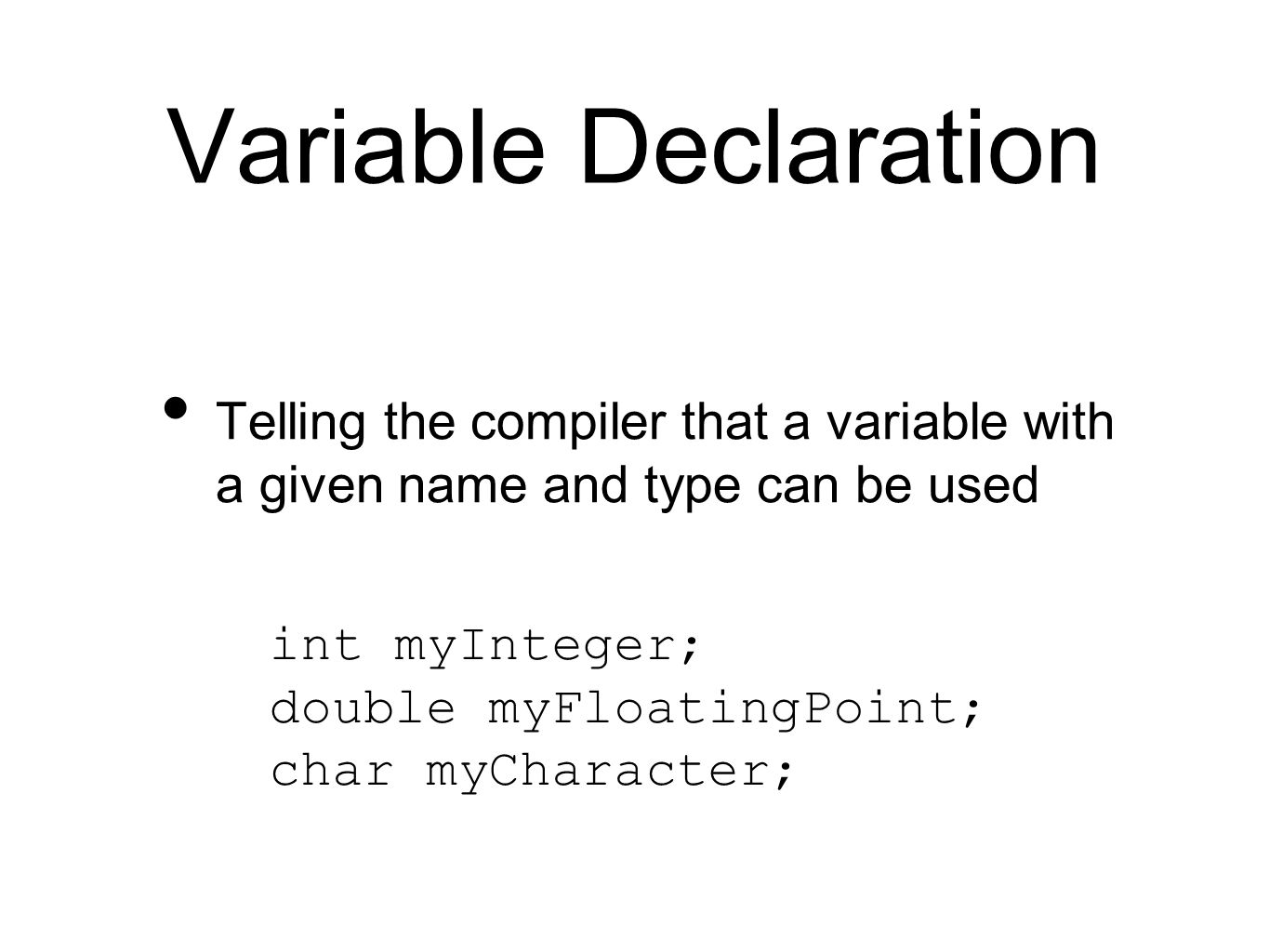 Variable Declaration Telling the compiler that a variable with a given name and type can be used int myInteger; double myFloatingPoint; char myCharact
