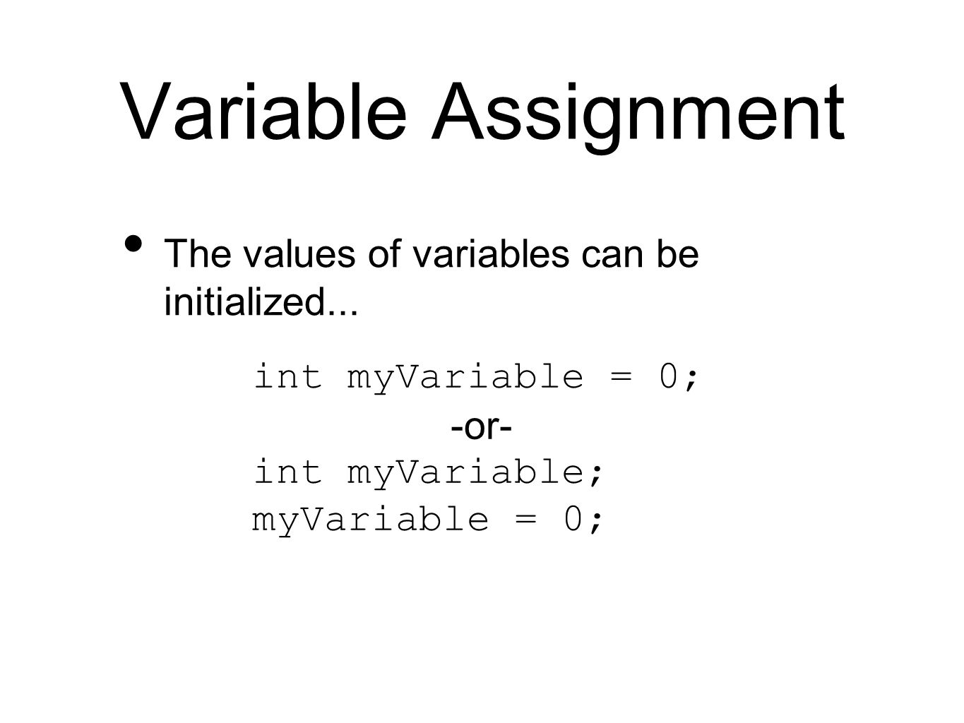 Variable Assignment The values of variables can be initialized... int myVariable = 0; -or- int myVariable; myVariable = 0;