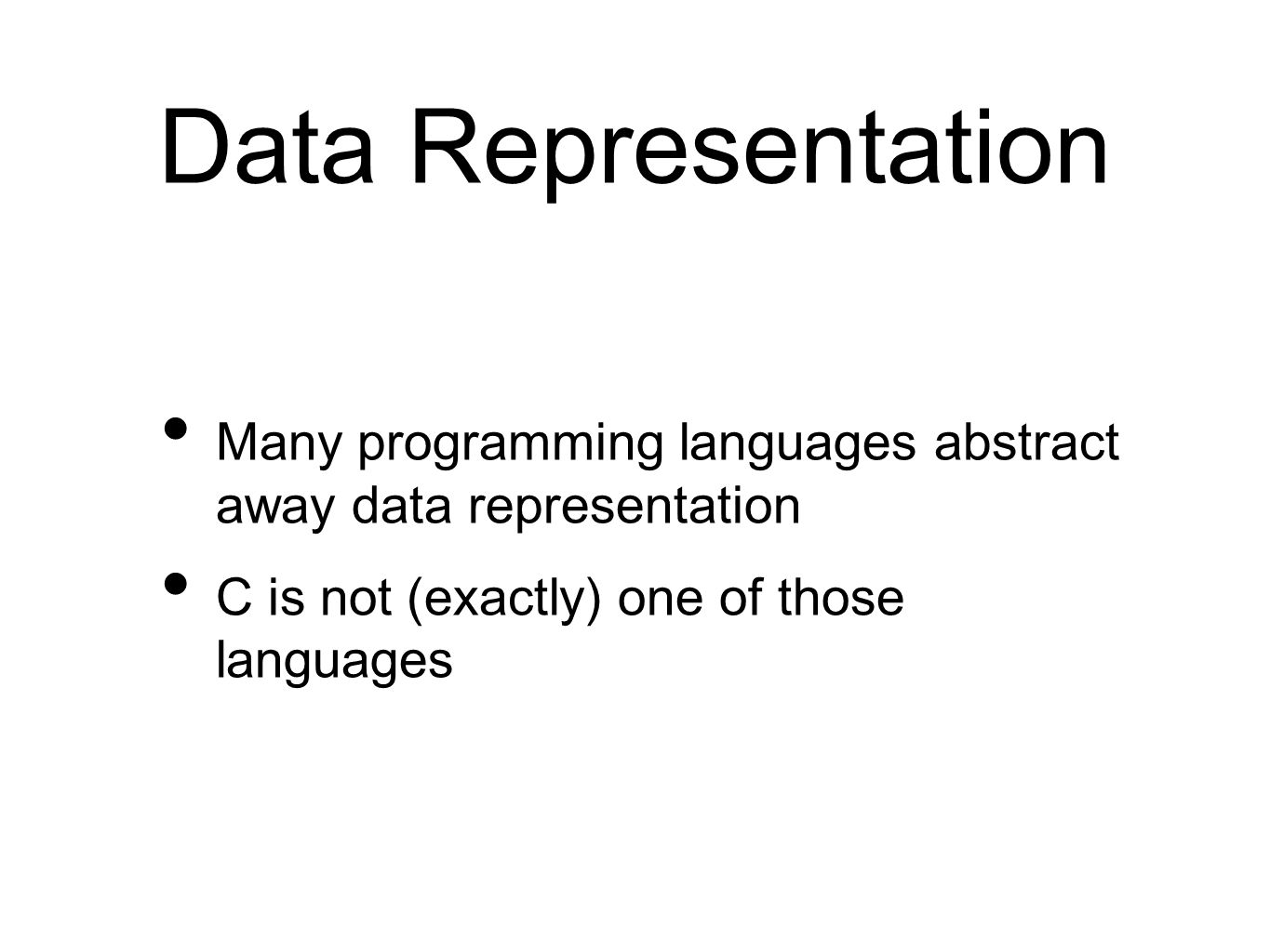 Many programming languages abstract away data representation C is not (exactly) one of those languages