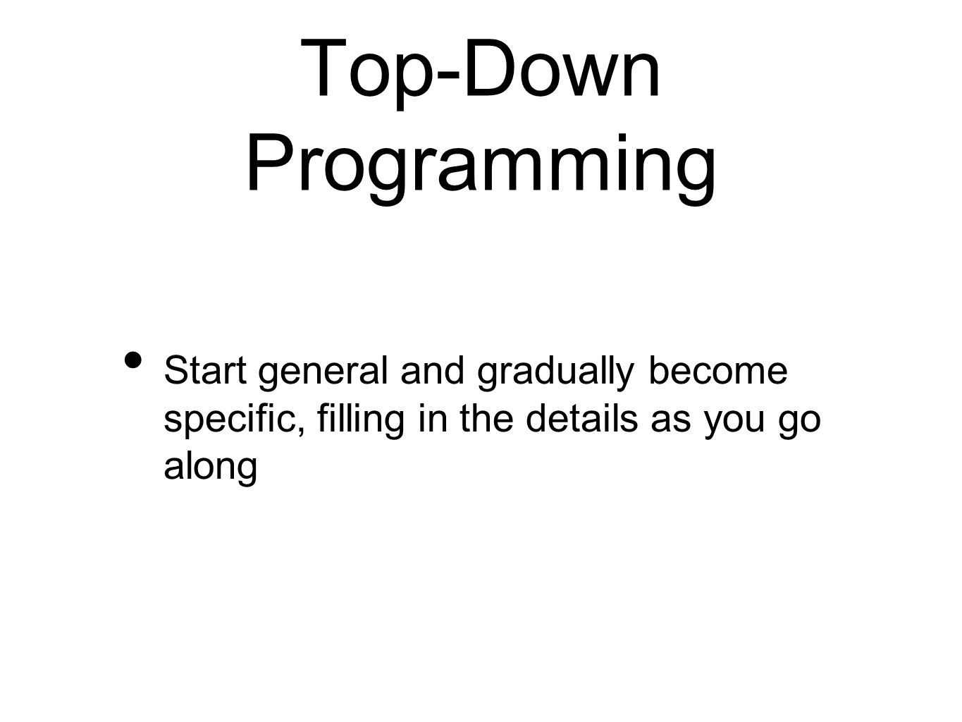 Top-Down Programming Start general and gradually become specific, filling in the details as you go along
