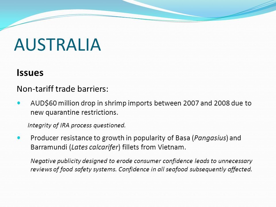 AUSTRALIA Issues Non-tariff trade barriers: AUD$60 million drop in shrimp imports between 2007 and 2008 due to new quarantine restrictions.