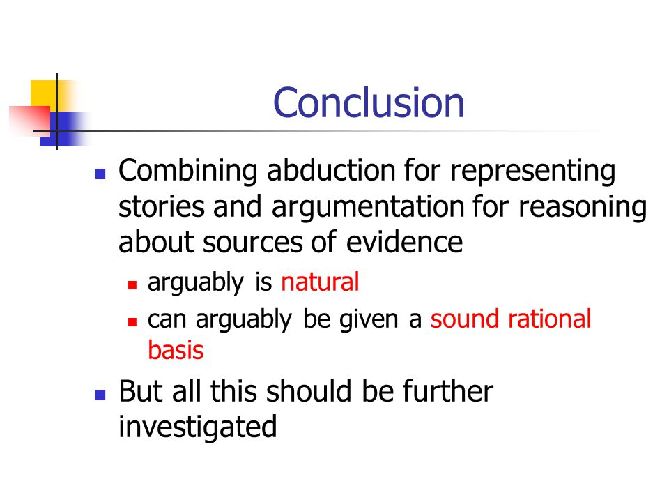 Conclusion Combining abduction for representing stories and argumentation for reasoning about sources of evidence arguably is natural can arguably be given a sound rational basis But all this should be further investigated