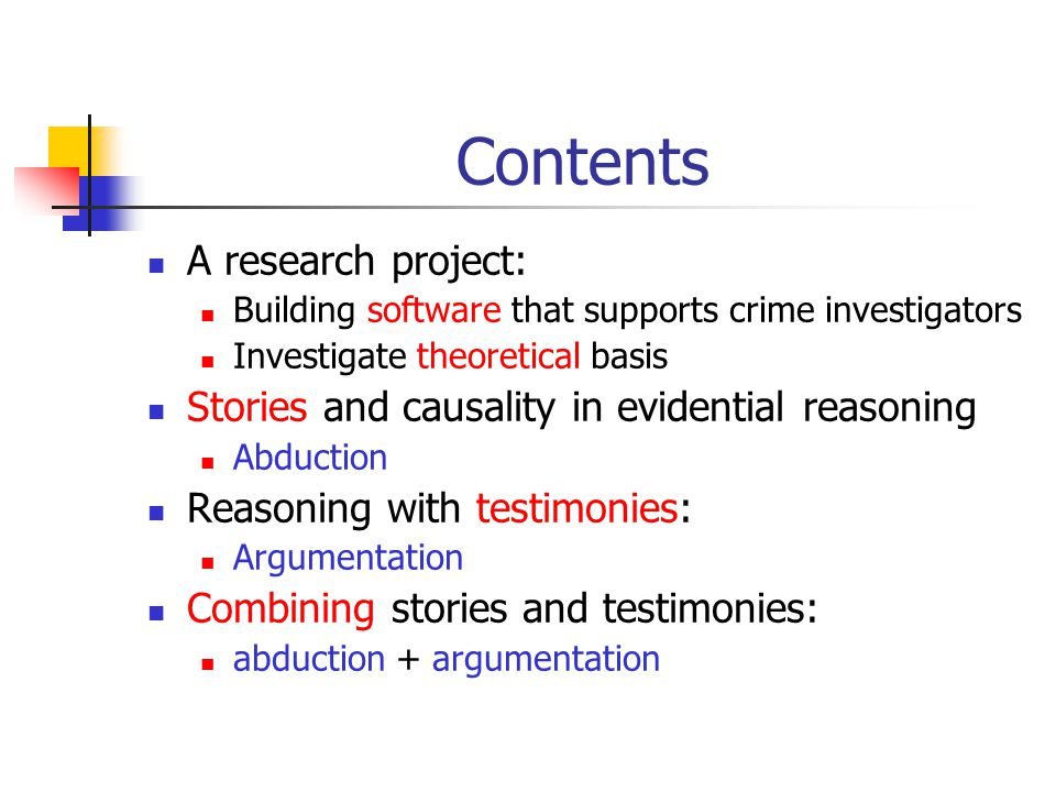 The intended software: a sense-making system No knowledge inside, but Supports human users in structuring and visualising their thinking Can calculate with these structures Can link them with case files Should be based on an account of evidentiary reasoning that is: Prescriptive (supporting rational thinking) Natural (close to the way crime investigators think)
