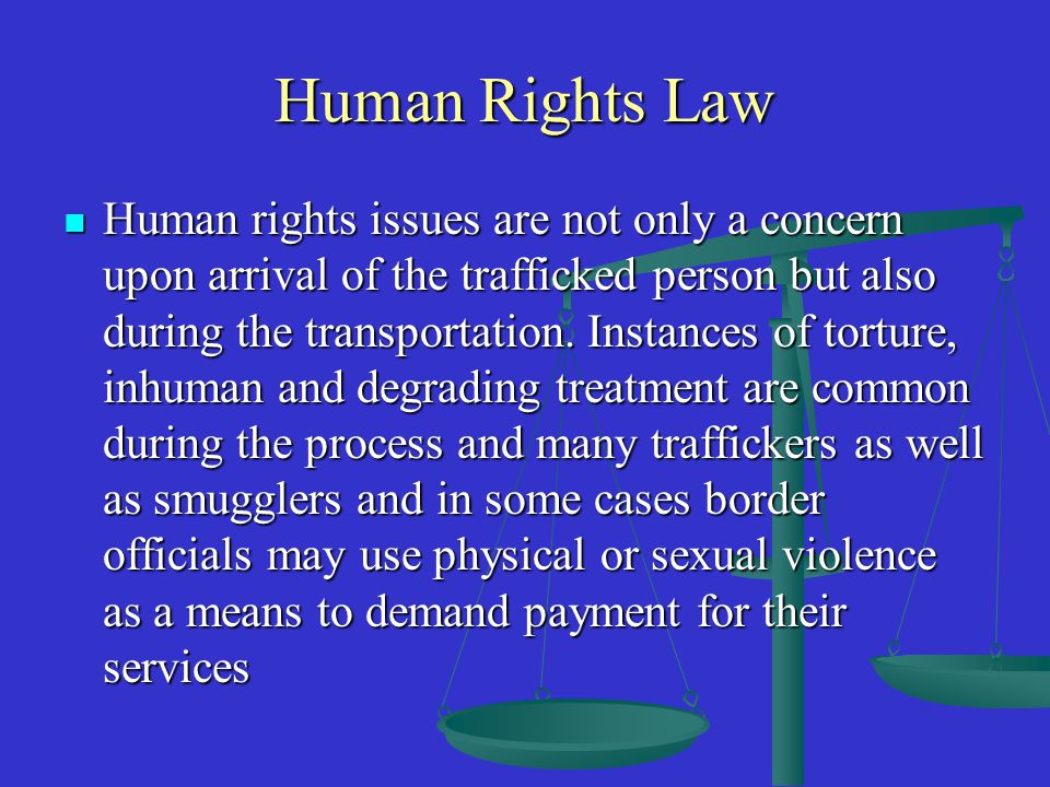 Human Rights Law Human rights issues are not only a concern upon arrival of the trafficked person but also during the transportation.