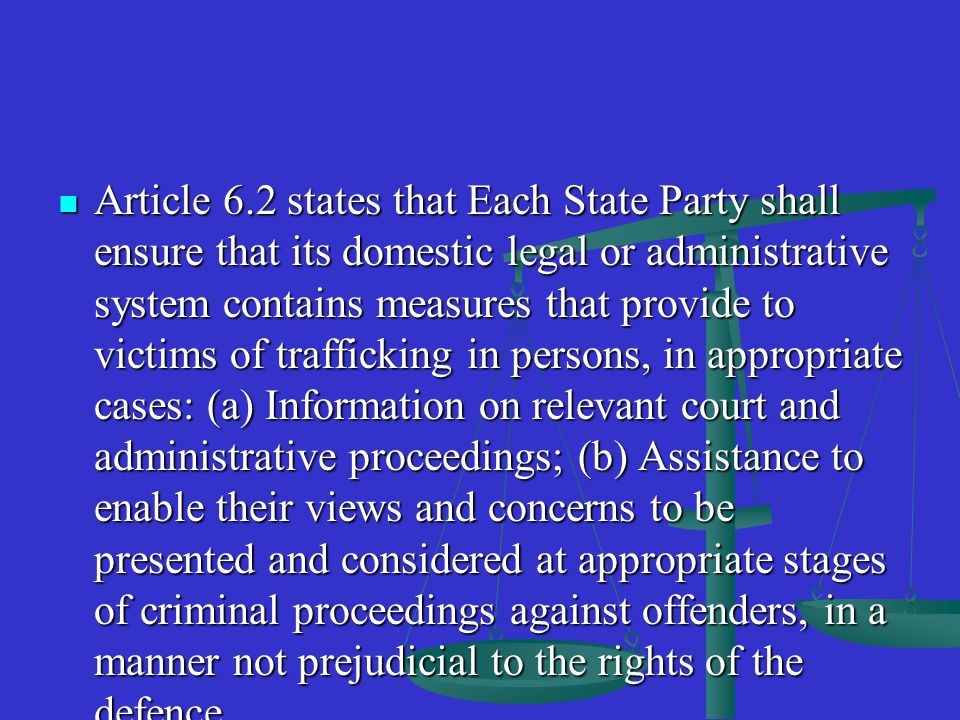 Article 6.2 states that Each State Party shall ensure that its domestic legal or administrative system contains measures that provide to victims of trafficking in persons, in appropriate cases: (a) Information on relevant court and administrative proceedings; (b) Assistance to enable their views and concerns to be presented and considered at appropriate stages of criminal proceedings against offenders, in a manner not prejudicial to the rights of the defence.