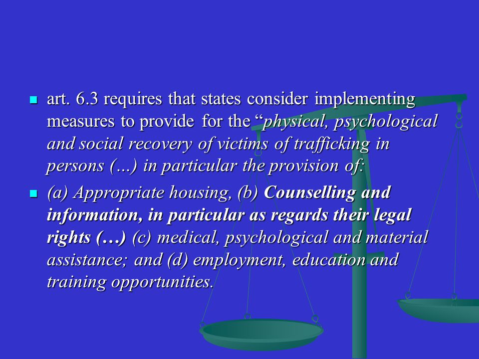 "art. 6.3 requires that states consider implementing measures to provide for the ""physical, psychological and social recovery of victims of trafficking"