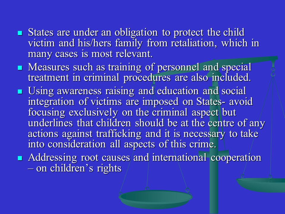 States are under an obligation to protect the child victim and his/hers family from retaliation, which in many cases is most relevant.