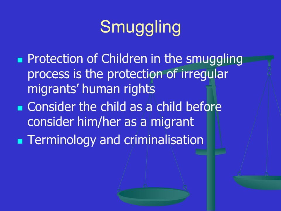 Smuggling Protection of Children in the smuggling process is the protection of irregular migrants' human rights Consider the child as a child before consider him/her as a migrant Terminology and criminalisation