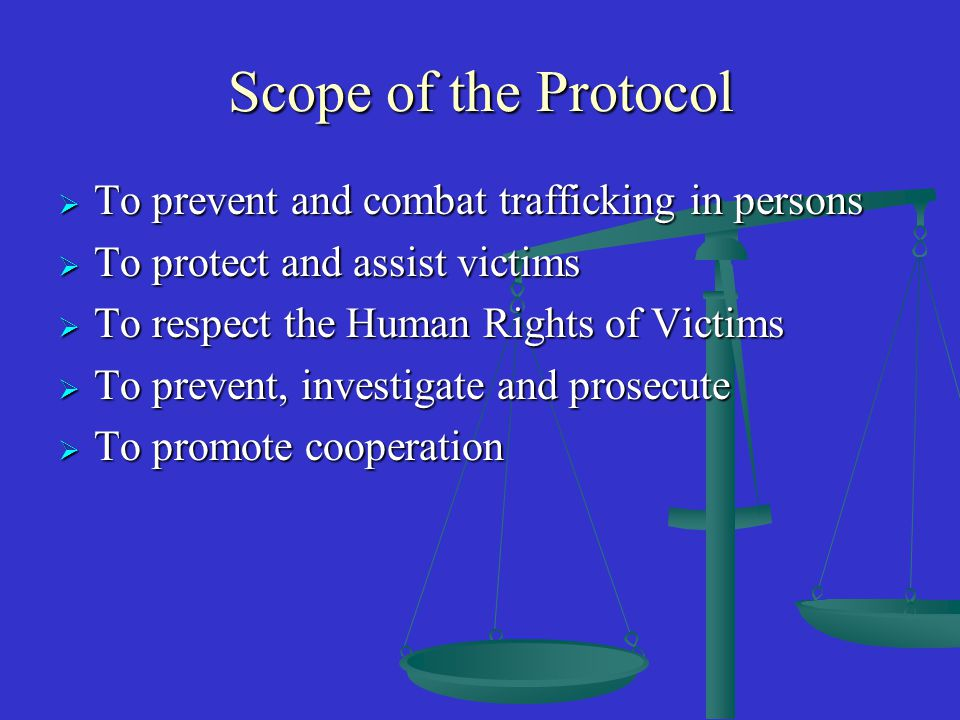 Scope of the Protocol TTTTo prevent and combat trafficking in persons TTTTo protect and assist victims TTTTo respect the Human Rights of Victims TTTTo prevent, investigate and prosecute TTTTo promote cooperation