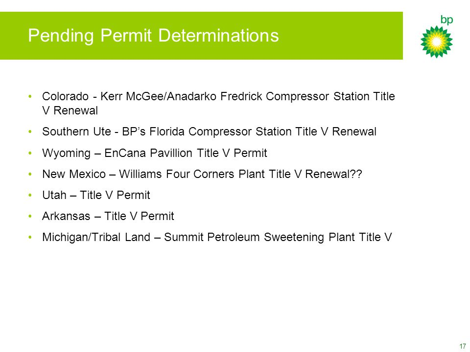 17 Pending Permit Determinations Colorado - Kerr McGee/Anadarko Fredrick Compressor Station Title V Renewal Southern Ute - BP's Florida Compressor Station Title V Renewal Wyoming – EnCana Pavillion Title V Permit New Mexico – Williams Four Corners Plant Title V Renewal .