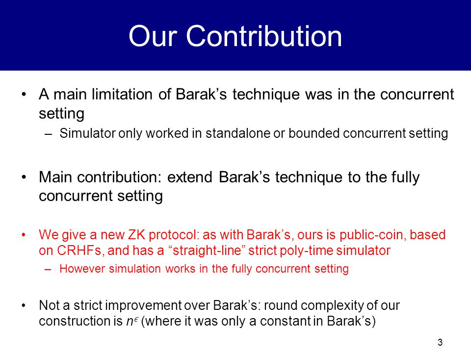 3 Our Contribution A main limitation of Barak's technique was in the concurrent setting –Simulator only worked in standalone or bounded concurrent set