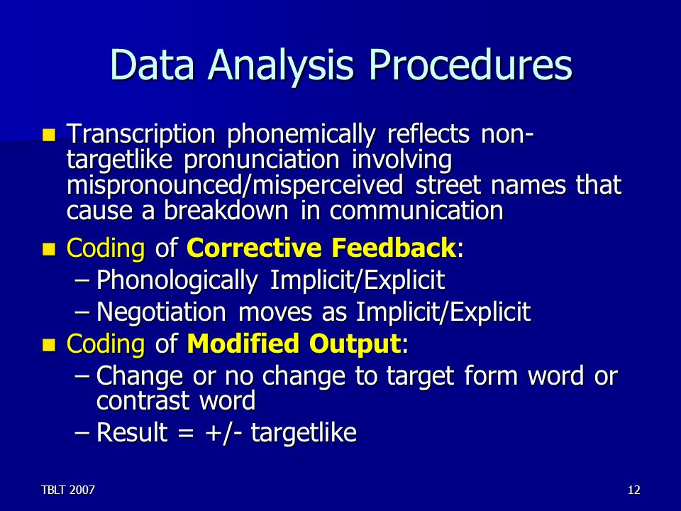TBLT 200712 Data Analysis Procedures Transcription phonemically reflects non- targetlike pronunciation involving mispronounced/misperceived street names that cause a breakdown in communication Transcription phonemically reflects non- targetlike pronunciation involving mispronounced/misperceived street names that cause a breakdown in communication Coding of Corrective Feedback: Coding of Corrective Feedback: –Phonologically Implicit/Explicit –Negotiation moves as Implicit/Explicit Coding of Modified Output: Coding of Modified Output: –Change or no change to target form word or contrast word –Result = +/- targetlike