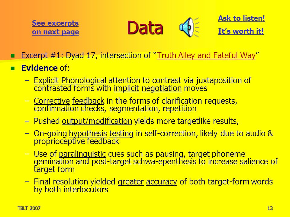 TBLT 200713 Data Excerpt #1: Dyad 17, intersection of Truth Alley and Fateful Way Evidence of: – –Explicit Phonological attention to contrast via juxtaposition of contrasted forms with implicit negotiation moves – –Corrective feedback in the forms of clarification requests, confirmation checks, segmentation, repetition – –Pushed output/modification yields more targetlike results, – –On-going hypothesis testing in self-correction, likely due to audio & proprioceptive feedback – –Use of paralinguistic cues such as pausing, target phoneme gemination and post-target schwa-epenthesis to increase salience of target form – –Final resolution yielded greater accuracy of both target-form words by both interlocutors Ask to listen.