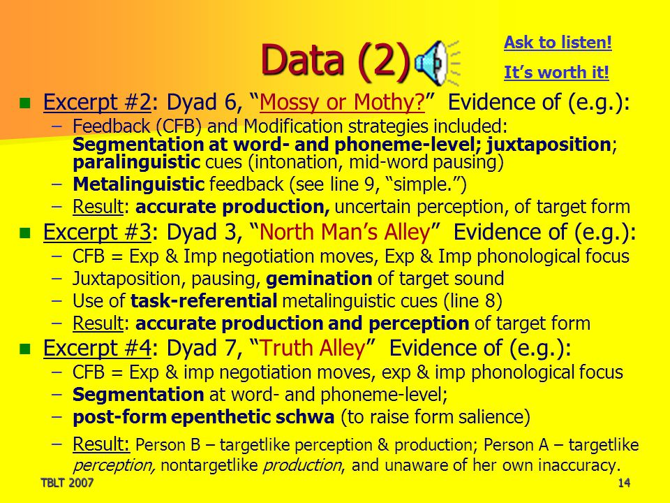 TBLT 200714 Data (2) Excerpt #2: Dyad 6, Mossy or Mothy Evidence of (e.g.): – –Feedback (CFB) and Modification strategies included: Segmentation at word- and phoneme-level; juxtaposition; paralinguistic cues (intonation, mid-word pausing) – –Metalinguistic feedback (see line 9, simple. ) – –Result: accurate production, uncertain perception, of target form Excerpt #3: Dyad 3, North Man's Alley Evidence of (e.g.): – –CFB = Exp & Imp negotiation moves, Exp & Imp phonological focus – –Juxtaposition, pausing, gemination of target sound – –Use of task-referential metalinguistic cues (line 8) – –Result: accurate production and perception of target form Excerpt #4: Dyad 7, Truth Alley Evidence of (e.g.): – –CFB = Exp & imp negotiation moves, exp & imp phonological focus – –Segmentation at word- and phoneme-level; – –post-form epenthetic schwa (to raise form salience) – –Result: Person B – targetlike perception & production; Person A – targetlike perception, nontargetlike production, and unaware of her own inaccuracy.