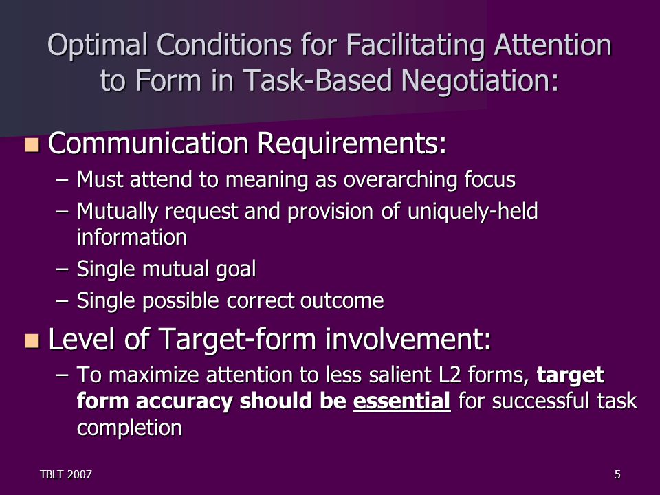 TBLT 20075 Optimal Conditions for Facilitating Attention to Form in Task-Based Negotiation: Communication Requirements: Communication Requirements: –Must attend to meaning as overarching focus –Mutually request and provision of uniquely-held information –Single mutual goal –Single possible correct outcome Level of Target-form involvement: Level of Target-form involvement: –To maximize attention to less salient L2 forms, target form accuracy should be essential for successful task completion