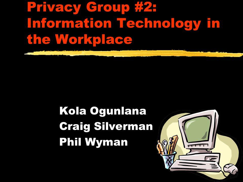 Privacy Group #2: Information Technology in the Workplace Kola Ogunlana Craig Silverman Phil Wyman