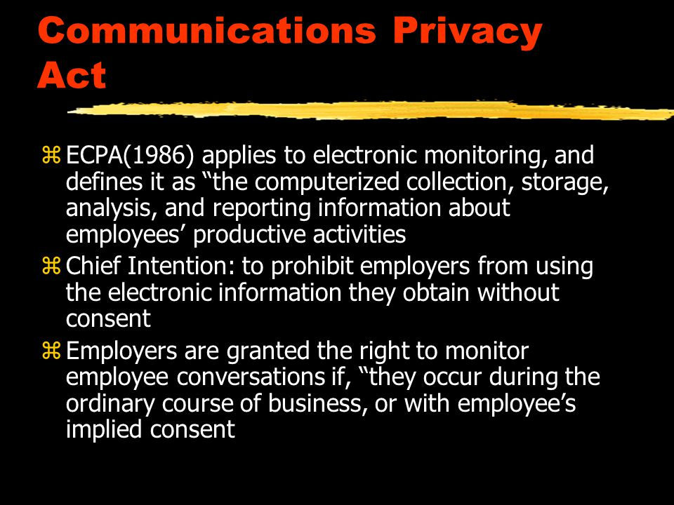 Electronic Communications Privacy Act zECPA(1986) applies to electronic monitoring, and defines it as the computerized collection, storage, analysis, and reporting information about employees' productive activities zChief Intention: to prohibit employers from using the electronic information they obtain without consent z Employers are granted the right to monitor employee conversations if, they occur during the ordinary course of business, or with employee's implied consent