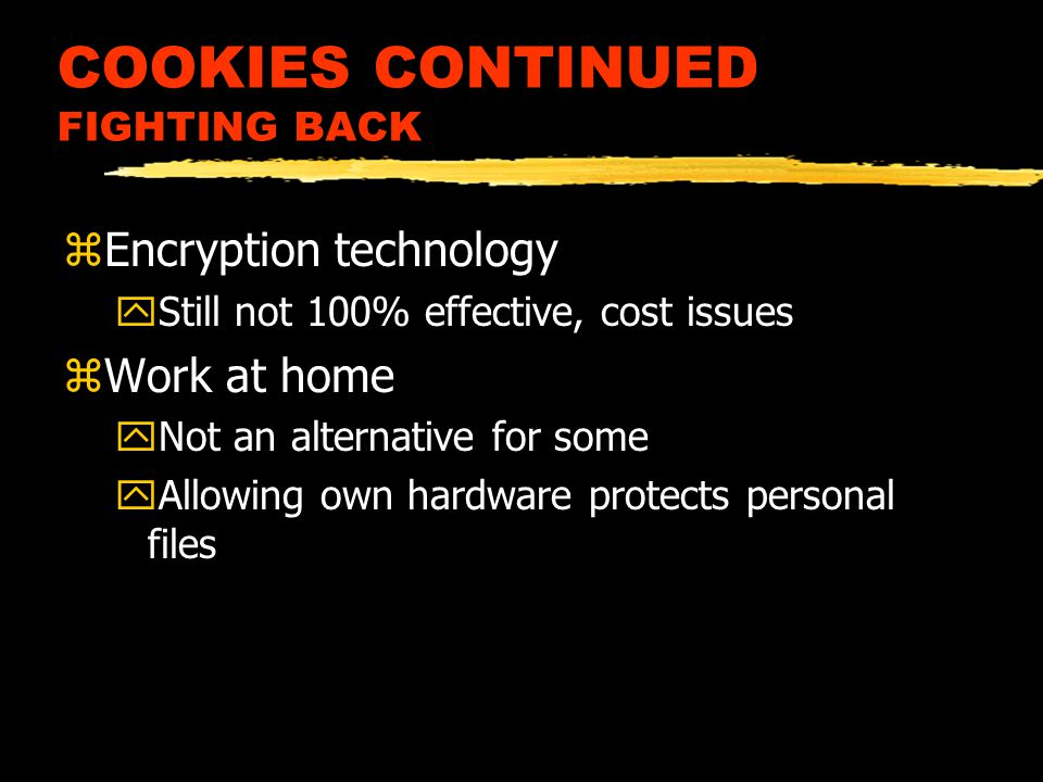 COOKIES CONTINUED FIGHTING BACK zEncryption technology yStill not 100% effective, cost issues zWork at home yNot an alternative for some yAllowing own hardware protects personal files