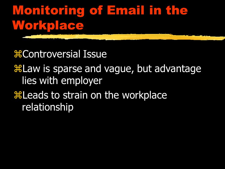 Monitoring of Email in the Workplace zControversial Issue zLaw is sparse and vague, but advantage lies with employer zLeads to strain on the workplace relationship