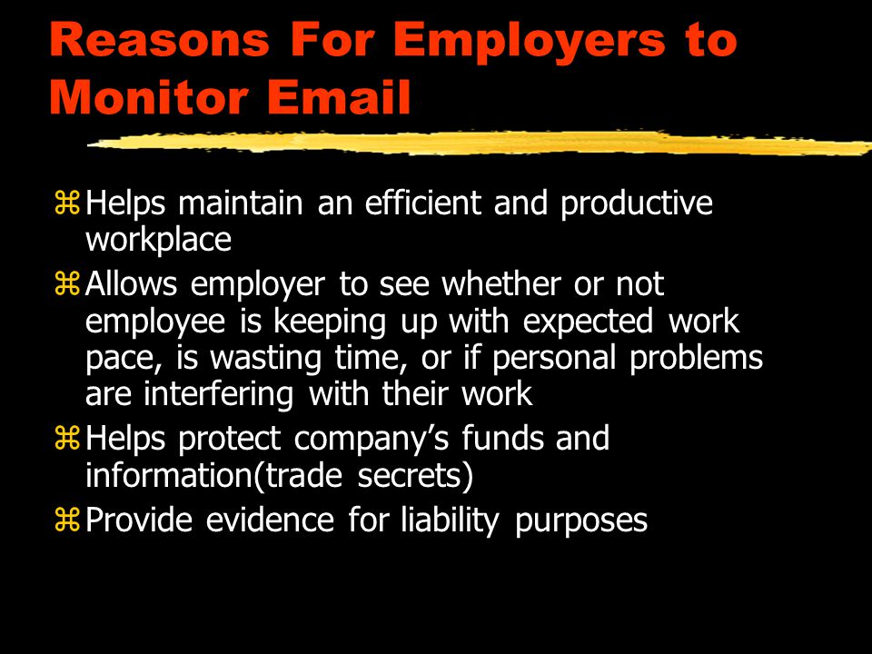 Reasons For Employers to Monitor Email zHelps maintain an efficient and productive workplace zAllows employer to see whether or not employee is keeping up with expected work pace, is wasting time, or if personal problems are interfering with their work zHelps protect company's funds and information(trade secrets) zProvide evidence for liability purposes