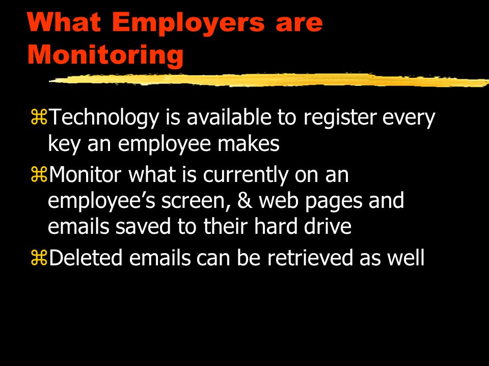 What Employers are Monitoring zTechnology is available to register every key an employee makes zMonitor what is currently on an employee's screen, & web pages and emails saved to their hard drive zDeleted emails can be retrieved as well