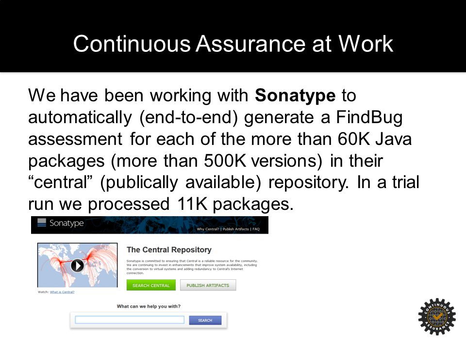 Continuous Assurance at Work We have been working with Sonatype to automatically (end-to-end) generate a FindBug assessment for each of the more than 60K Java packages (more than 500K versions) in their central (publically available) repository.