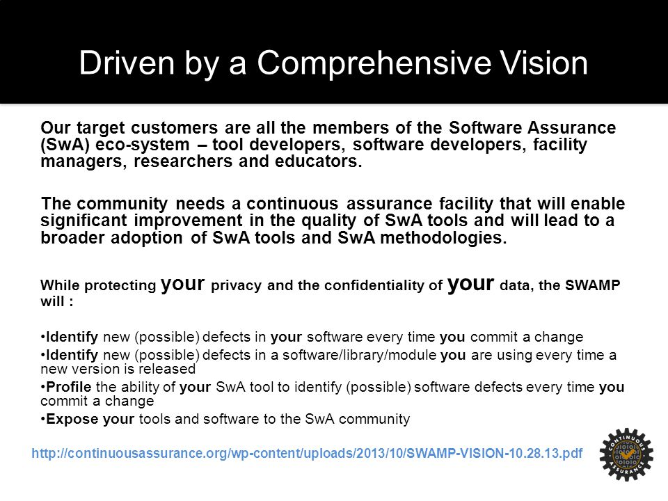 Driven by a Comprehensive Vision Our target customers are all the members of the Software Assurance (SwA) eco-system – tool developers, software developers, facility managers, researchers and educators.