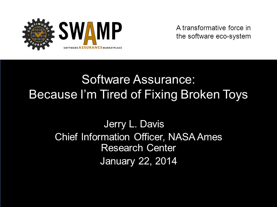 A transformative force in the software eco-system Software Assurance: Because I'm Tired of Fixing Broken Toys Jerry L.