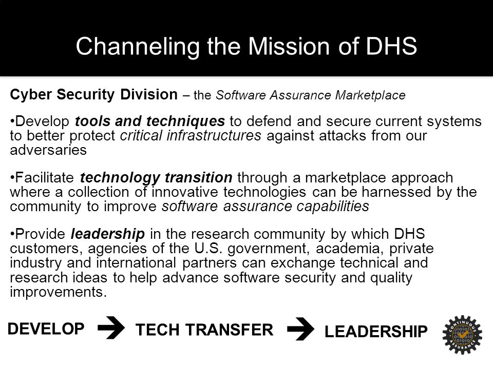 Channeling the Mission of DHS Cyber Security Division – the Software Assurance Marketplace Develop tools and techniques to defend and secure current systems to better protect critical infrastructures against attacks from our adversaries Facilitate technology transition through a marketplace approach where a collection of innovative technologies can be harnessed by the community to improve software assurance capabilities Provide leadership in the research community by which DHS customers, agencies of the U.S.
