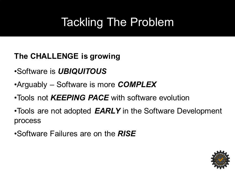 Tackling The Problem The CHALLENGE is growing Software is UBIQUITOUS Arguably – Software is more COMPLEX Tools not KEEPING PACE with software evolution Tools are not adopted EARLY in the Software Development process Software Failures are on the RISE