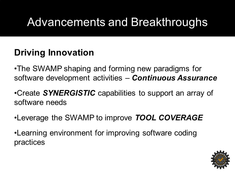 Advancements and Breakthroughs Driving Innovation The SWAMP shaping and forming new paradigms for software development activities – Continuous Assurance Create SYNERGISTIC capabilities to support an array of software needs Leverage the SWAMP to improve TOOL COVERAGE Learning environment for improving software coding practices