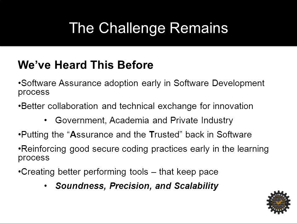 The Challenge Remains We've Heard This Before Software Assurance adoption early in Software Development process Better collaboration and technical exchange for innovation Government, Academia and Private Industry Putting the Assurance and the Trusted back in Software Reinforcing good secure coding practices early in the learning process Creating better performing tools – that keep pace Soundness, Precision, and Scalability