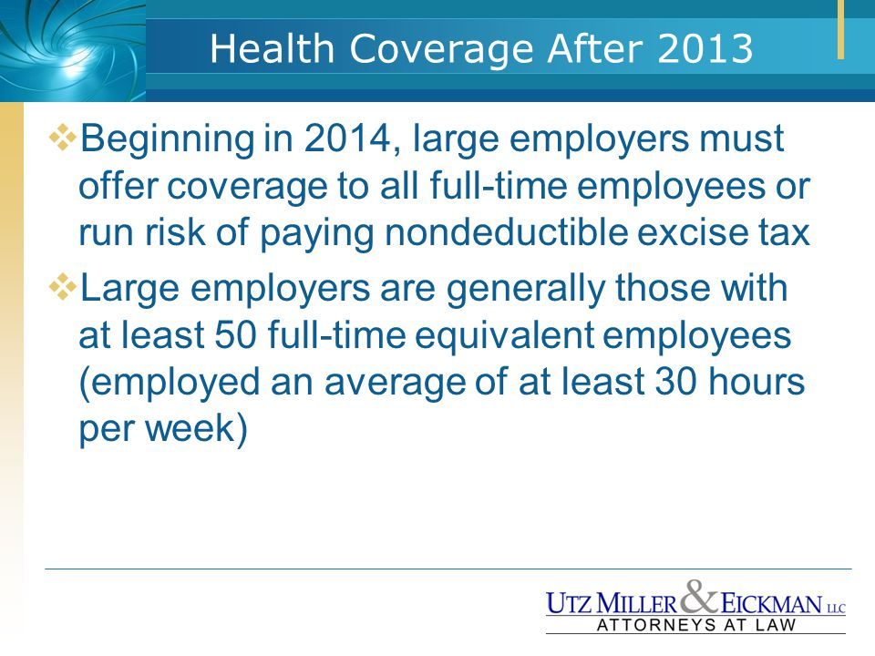 Health Coverage After 2013  Beginning in 2014, large employers must offer coverage to all full-time employees or run risk of paying nondeductible exc