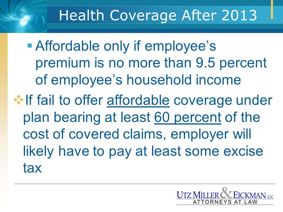 Health Coverage After 2013  Affordable only if employee's premium is no more than 9.5 percent of employee's household income  If fail to offer affor
